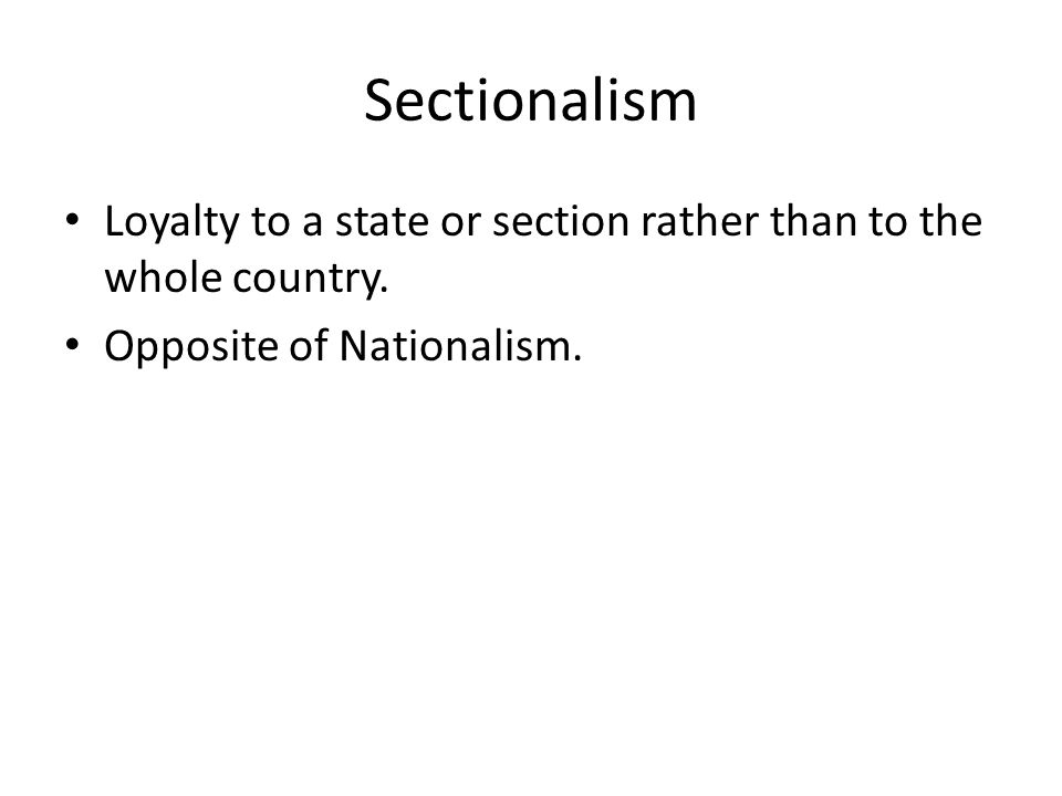 Sectionalism Loyalty to a state or section rather than to the whole country.