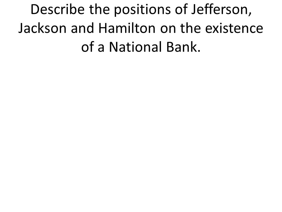 Describe the positions of Jefferson, Jackson and Hamilton on the existence of a National Bank.
