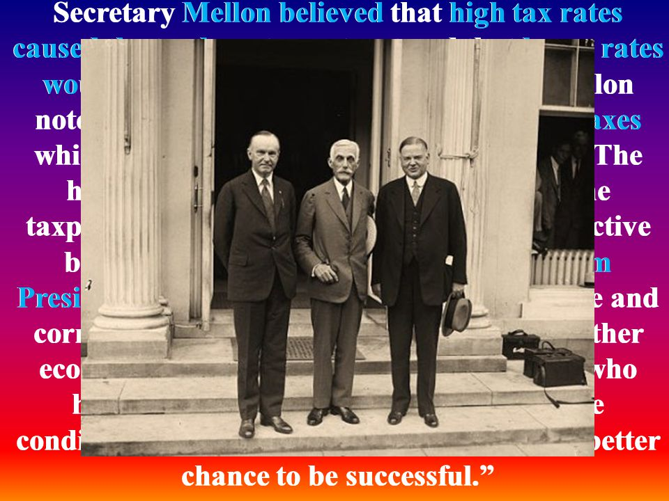 Secretary Mellon believed that high tax rates caused the tax base to contract and that lower rates would boost economic growth. In 1924, Mellon noted: The history of taxation shows that taxes which are inherently excessive are not paid. The high rates inevitably put pressure upon the taxpayer to withdraw his capital from productive business. He received strong support from President Coolidge, who argued that the wise and correct course to follow in taxation and all other economic legislation is not to destroy those who have already secured success but to create conditions under which everyone will have a better chance to be successful.