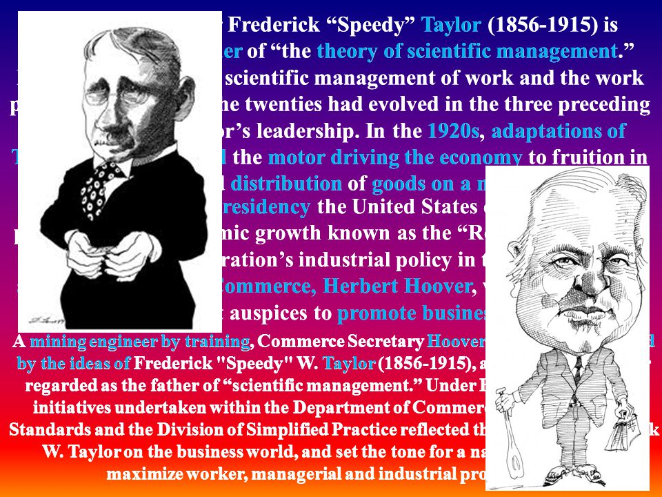 Efficiency engineer Frederick Speedy Taylor ( ) is considered the founder of the theory of scientific management. Many ideas about the scientific management of work and the work place current during the twenties had evolved in the three preceding decades under Taylor's leadership. In the 1920s, adaptations of Taylor's ideas supplied the motor driving the economy to fruition in production and distribution of goods on a mass scale.