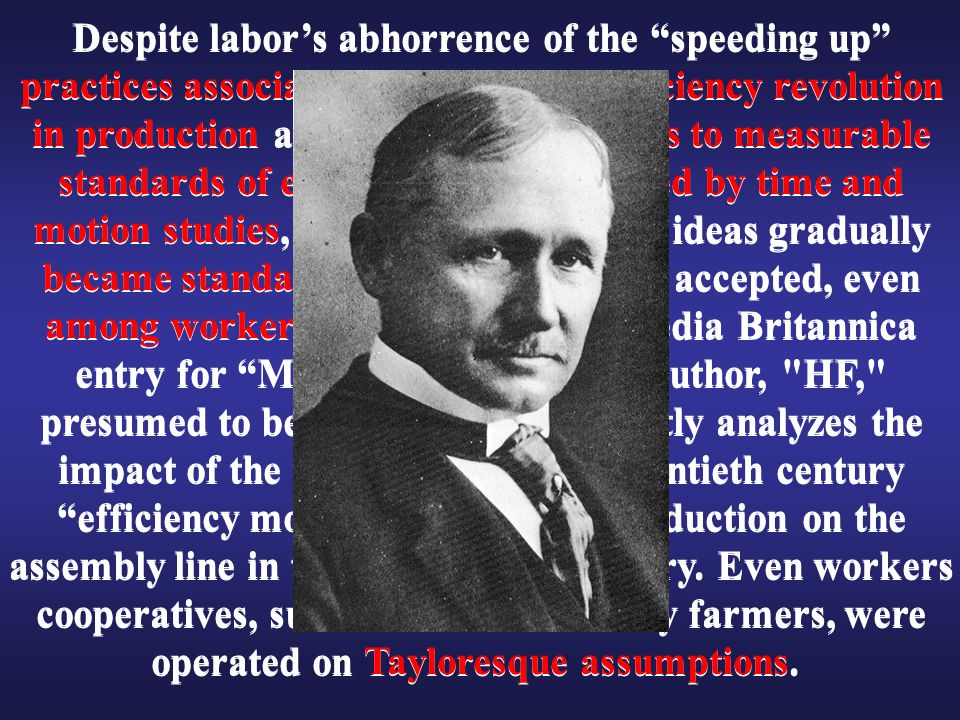 Despite labor's abhorrence of the speeding up practices associated with Taylor s efficiency revolution in production and the keying of wages to measurable standards of efficiency as determined by time and motion studies, some version of these ideas gradually became standard and even generally accepted, even among workers. In a 1926 Encyclopedia Britannica entry for Mass Production, the author, HF, presumed to be Henry Ford, brilliantly analyzes the impact of the tenets of the early twentieth century efficiency movement on mass production on the assembly line in the automobile industry. Even workers cooperatives, such as those formed by farmers, were operated on Tayloresque assumptions.