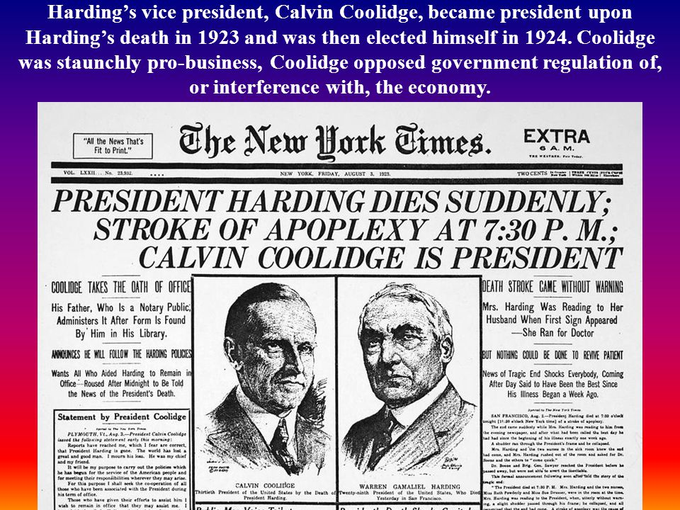 Harding's vice president, Calvin Coolidge, became president upon Harding's death in 1923 and was then elected himself in 1924.