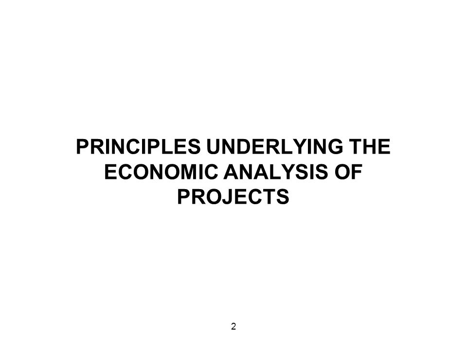 PRINCIPLES UNDERLYING THE ECONOMIC ANALYSIS OF PROJECTS