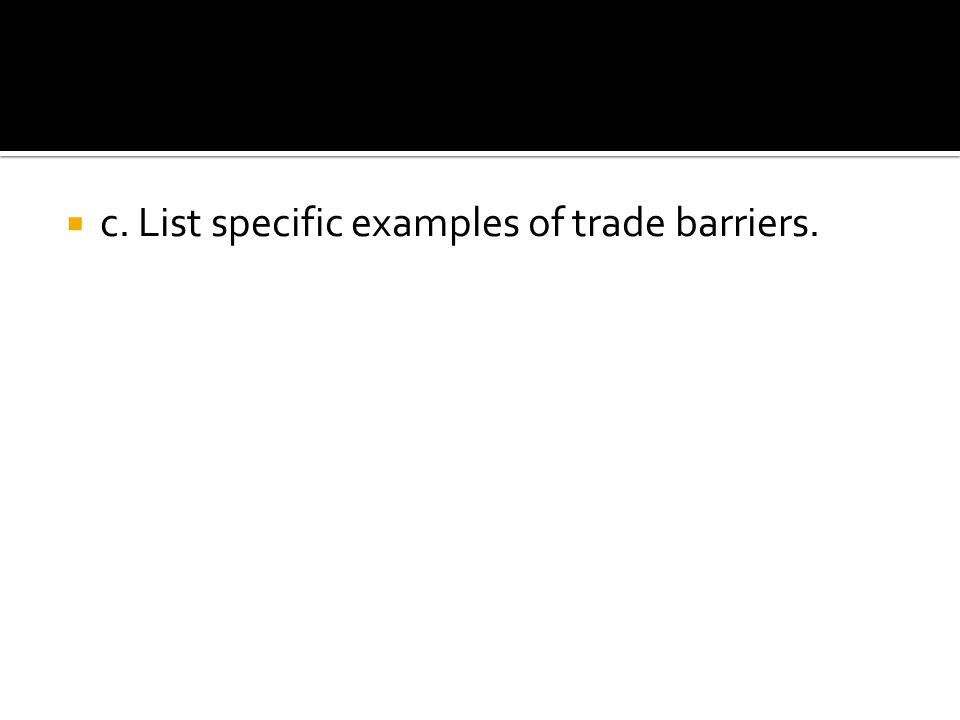 c. List specific examples of trade barriers.