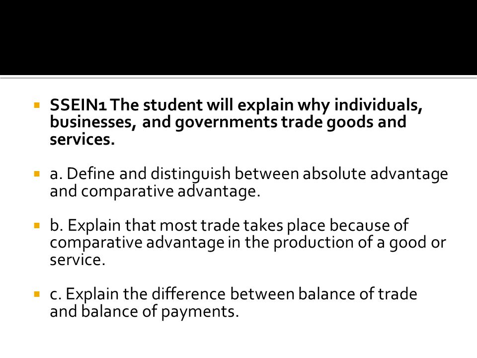 SSEIN1 The student will explain why individuals, businesses, and governments trade goods and services.