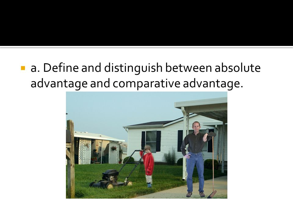 a. Define and distinguish between absolute advantage and comparative advantage.