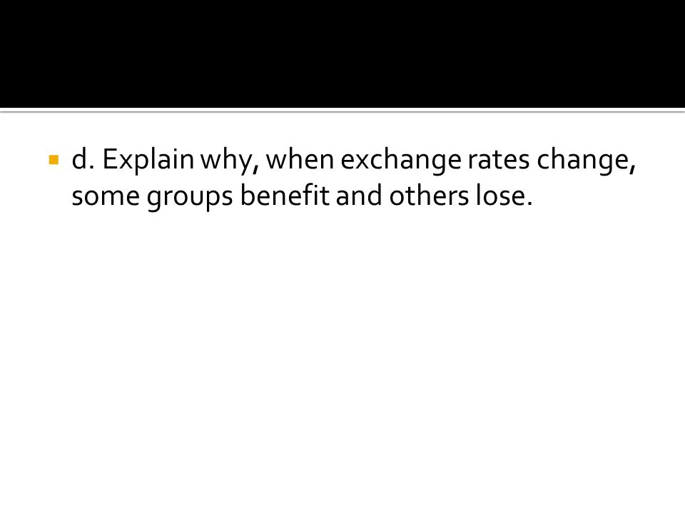 d. Explain why, when exchange rates change, some groups benefit and others lose.