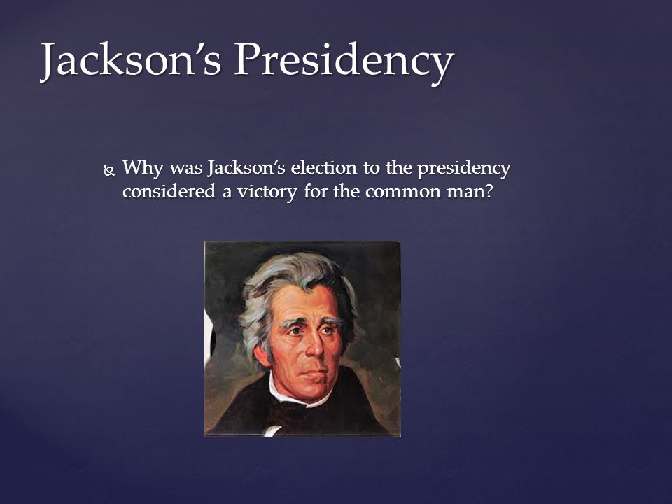 Jackson's Presidency Why was Jackson's election to the presidency considered a victory for the common man