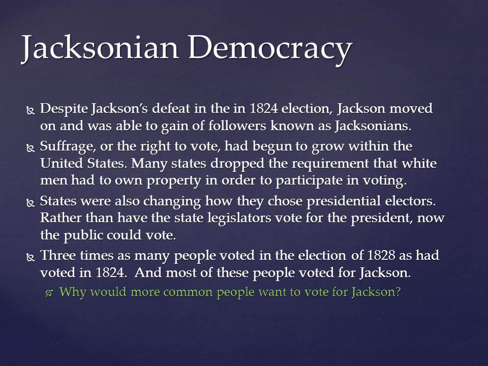 Jacksonian Democracy Despite Jackson's defeat in the in 1824 election, Jackson moved on and was able to gain of followers known as Jacksonians.