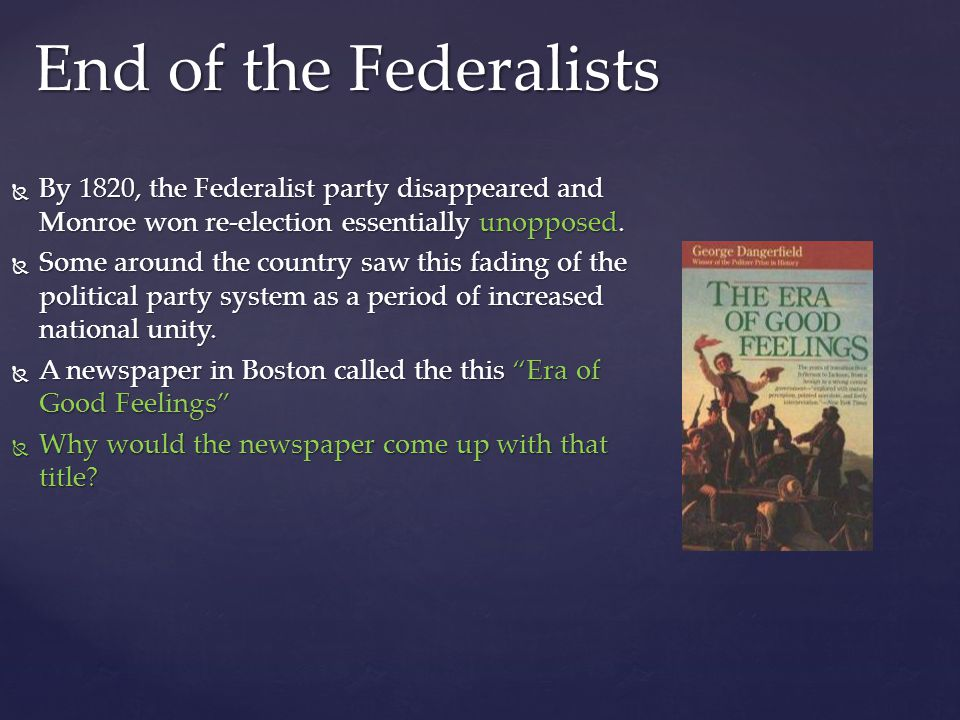 End of the Federalists By 1820, the Federalist party disappeared and Monroe won re-election essentially unopposed.