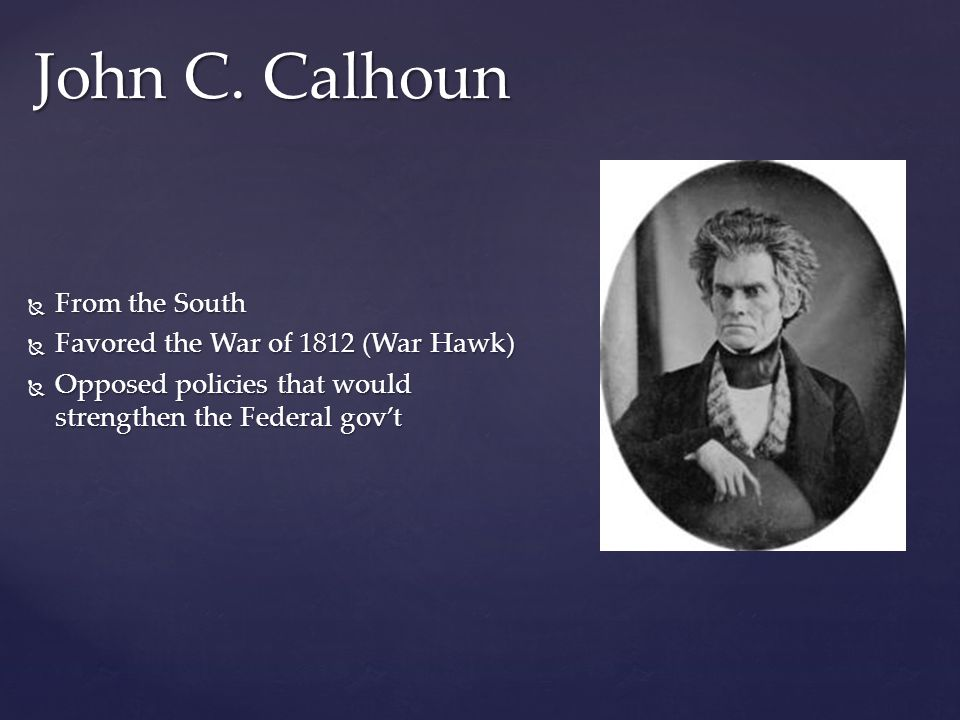 John C. Calhoun From the South Favored the War of 1812 (War Hawk)