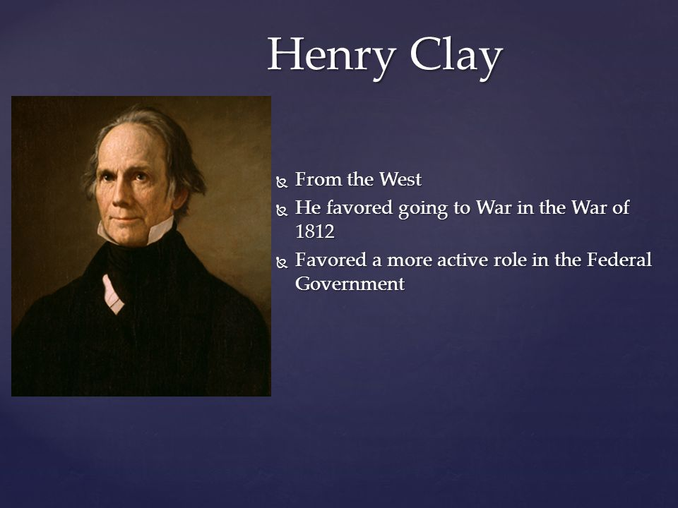 Henry Clay From the West He favored going to War in the War of 1812