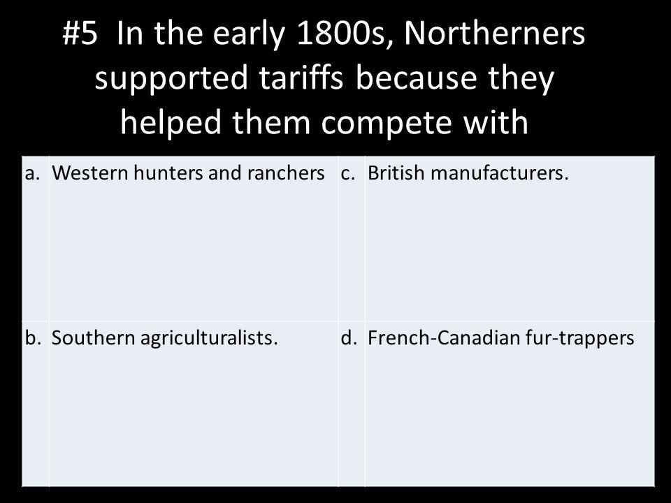 #5 In the early 1800s, Northerners supported tariffs because they helped them compete with