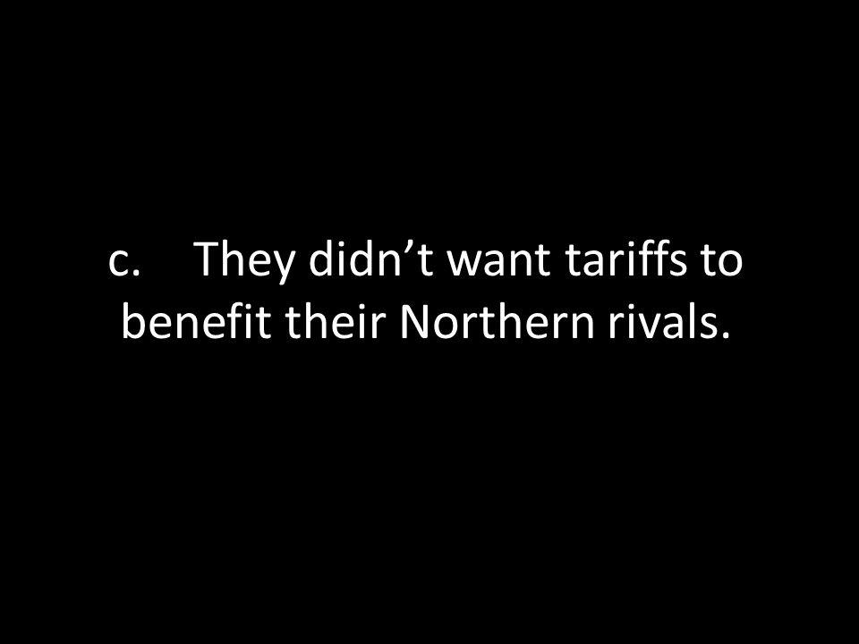 c. They didn't want tariffs to benefit their Northern rivals.