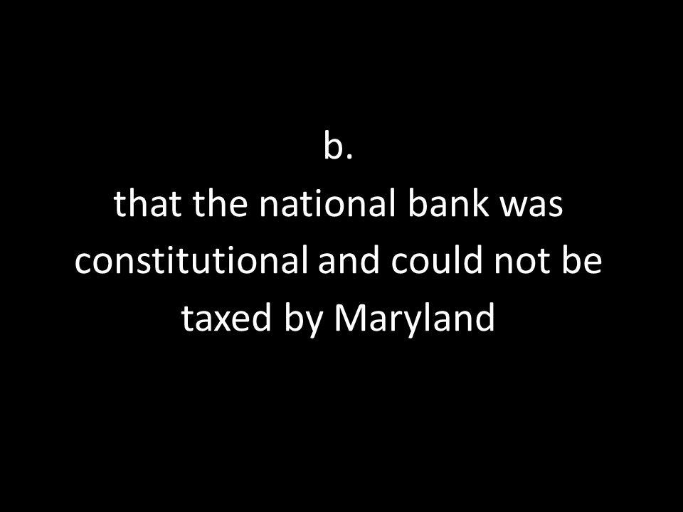 b. that the national bank was constitutional and could not be taxed by Maryland