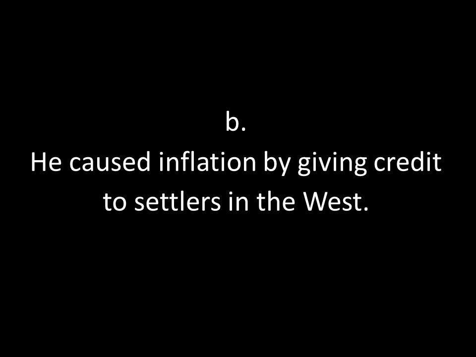 b. He caused inflation by giving credit to settlers in the West.