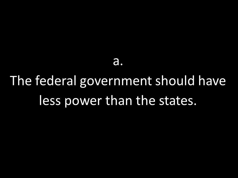 a. The federal government should have less power than the states.
