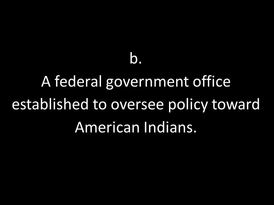 b. A federal government office established to oversee policy toward American Indians.