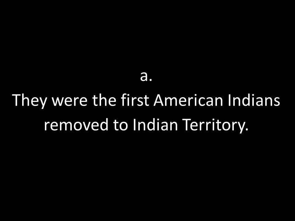 a. They were the first American Indians removed to Indian Territory.