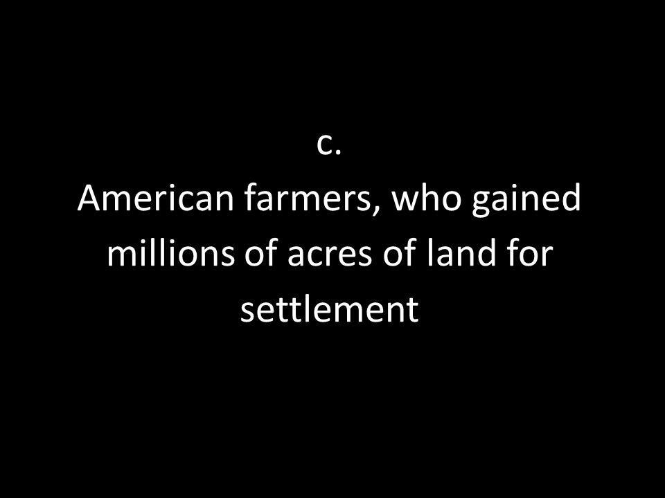 c. American farmers, who gained millions of acres of land for settlement