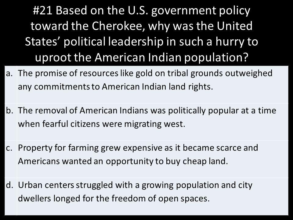 #21 Based on the U.S. government policy toward the Cherokee, why was the United States' political leadership in such a hurry to uproot the American Indian population