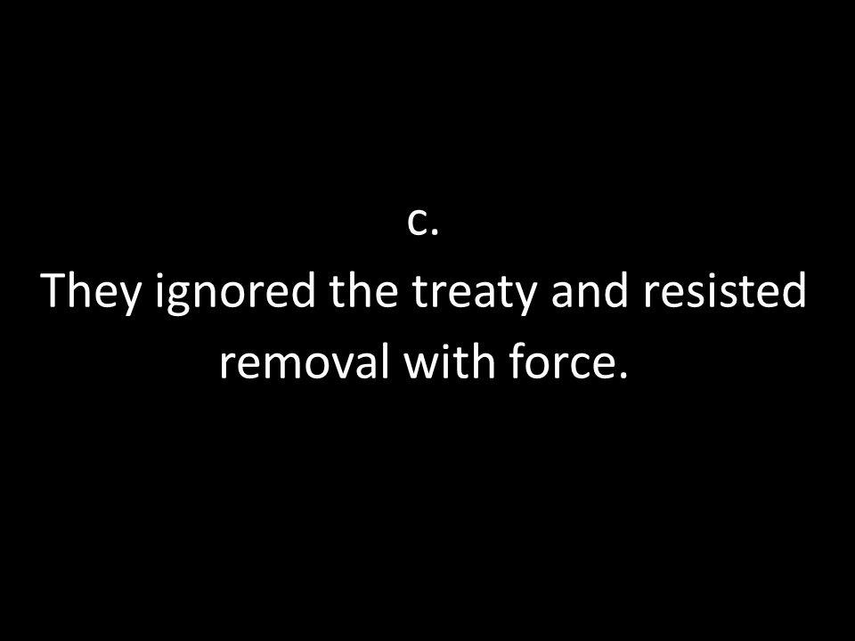 c. They ignored the treaty and resisted removal with force.