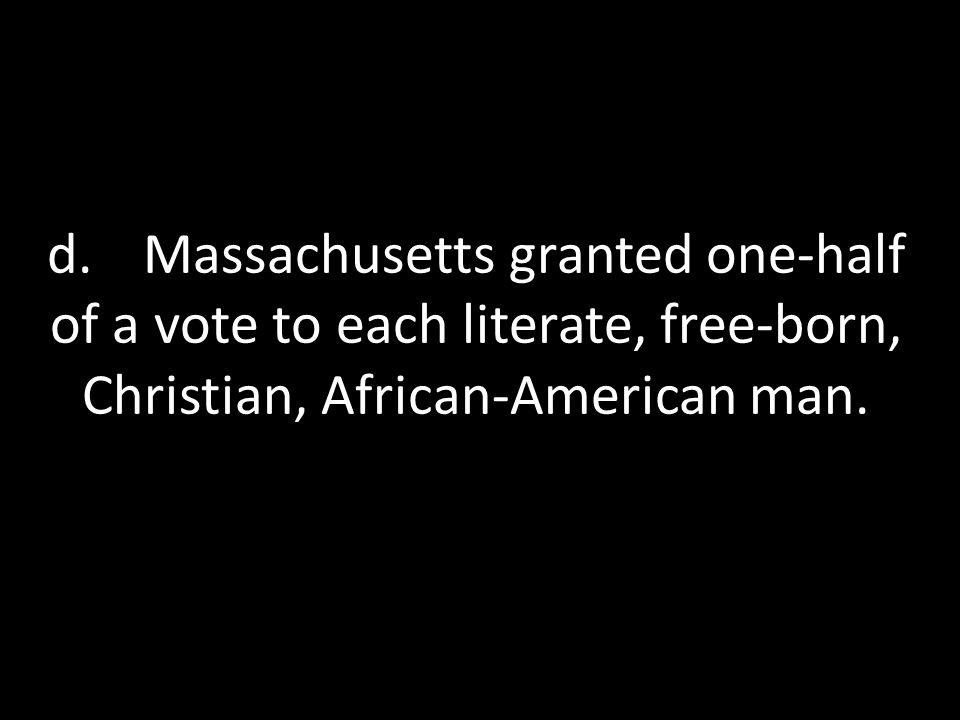 d. Massachusetts granted one-half of a vote to each literate, free-born, Christian, African-American man.