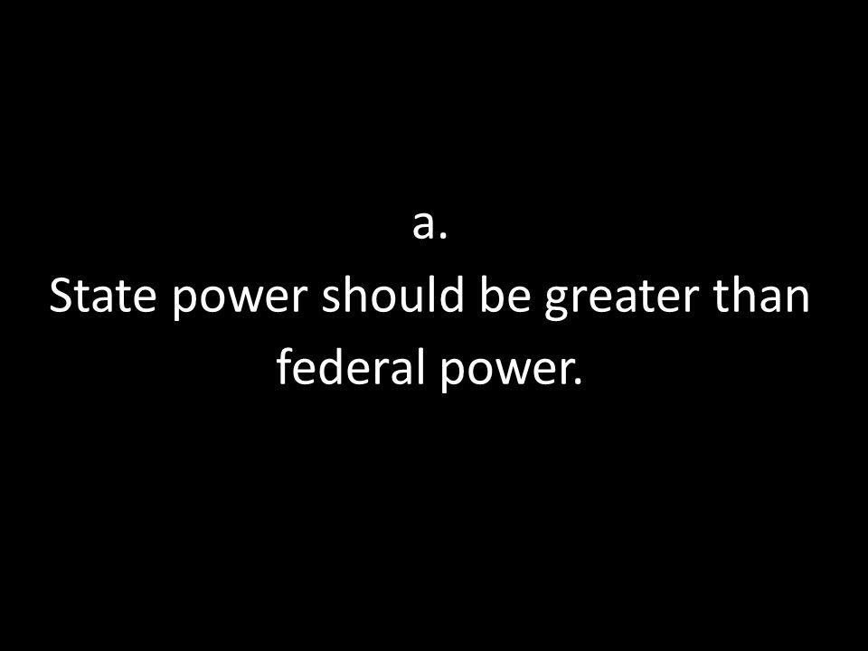 a. State power should be greater than federal power.