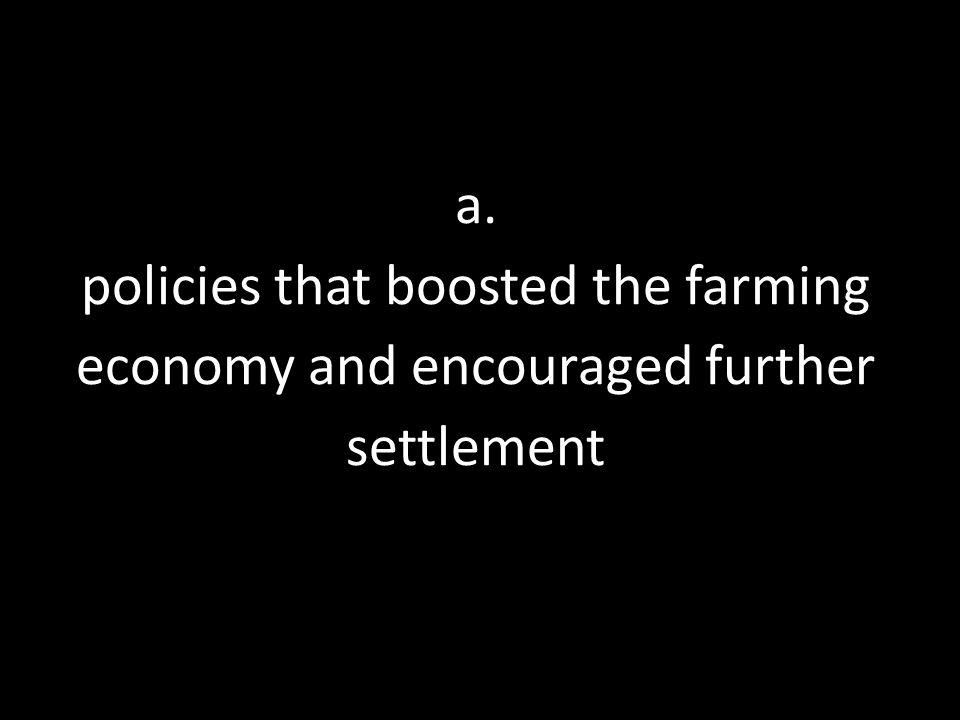 a. policies that boosted the farming economy and encouraged further settlement