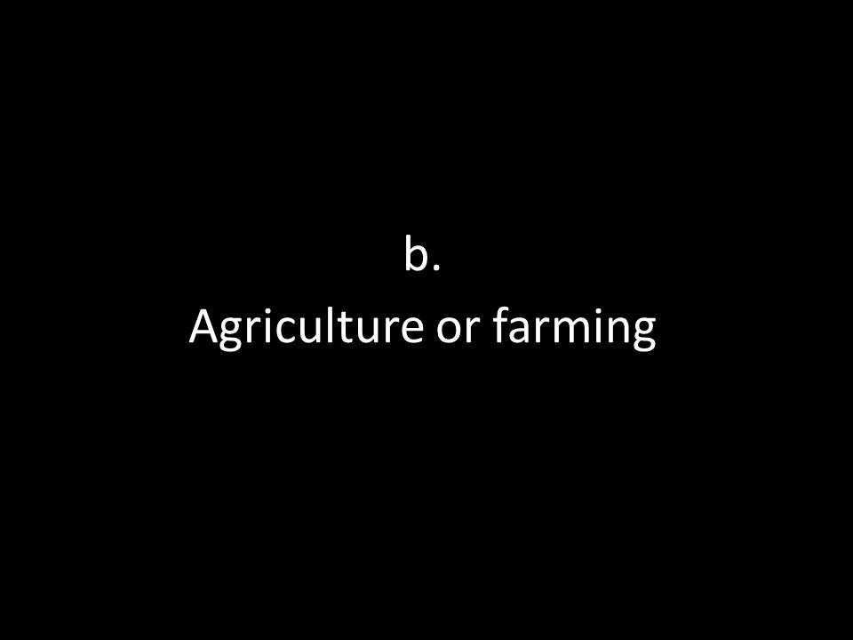 b. Agriculture or farming