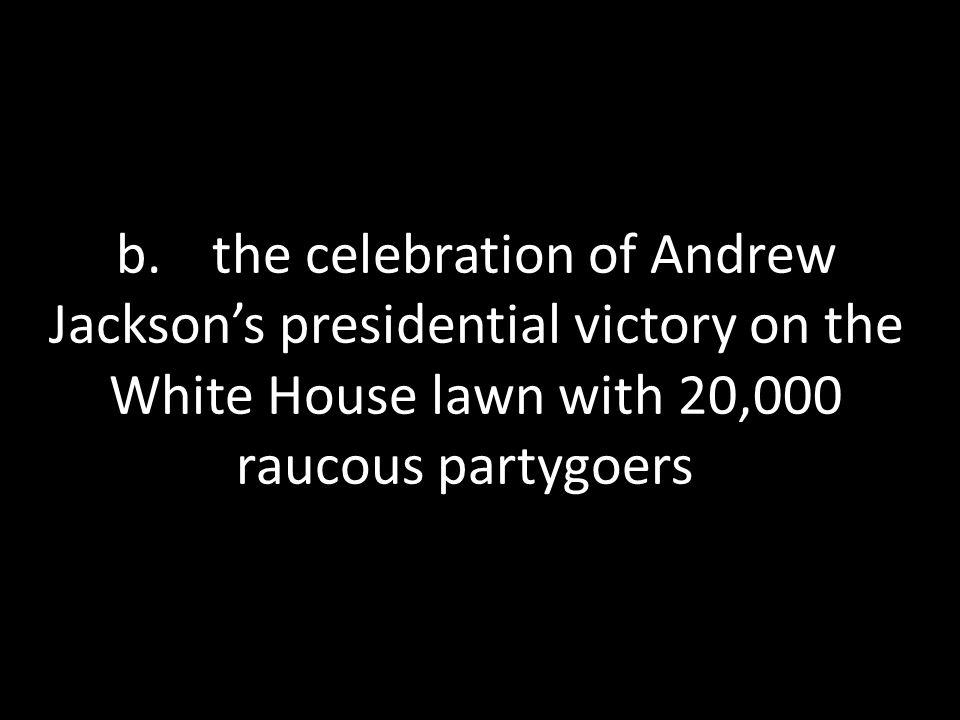 b. the celebration of Andrew Jackson's presidential victory on the White House lawn with 20,000 raucous partygoers