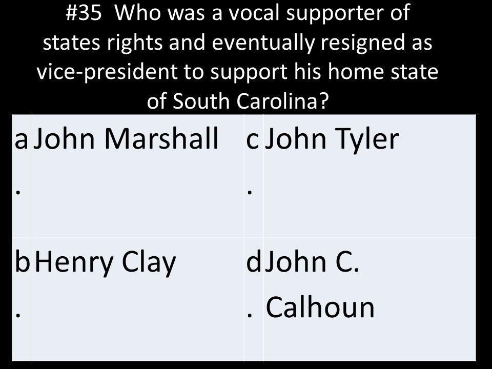 a. John Marshall c. John Tyler b. Henry Clay d. John C. Calhoun