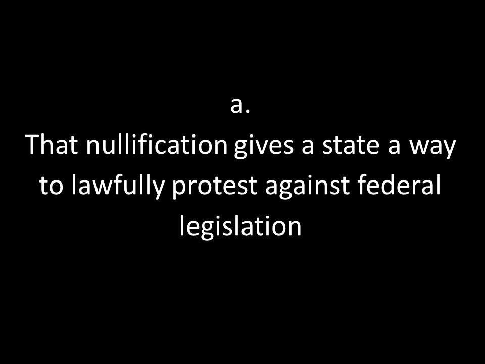 a. That nullification gives a state a way to lawfully protest against federal legislation