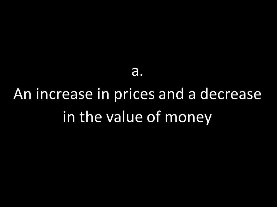 a. An increase in prices and a decrease in the value of money