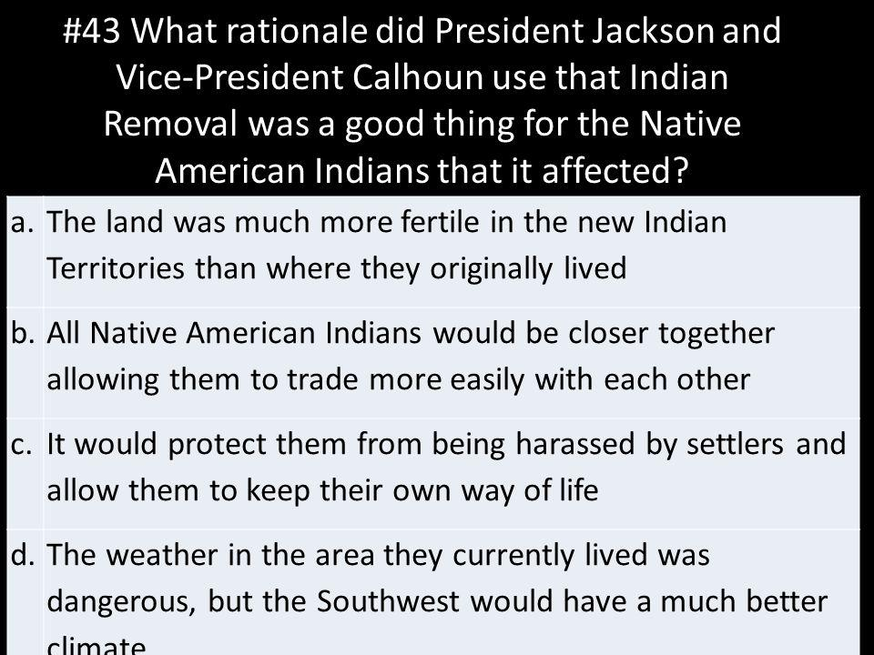 #43 What rationale did President Jackson and Vice-President Calhoun use that Indian Removal was a good thing for the Native American Indians that it affected