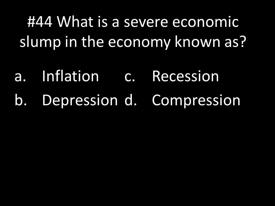 #44 What is a severe economic slump in the economy known as