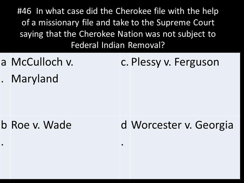 a. McCulloch v. Maryland c. Plessy v. Ferguson b. Roe v. Wade d.