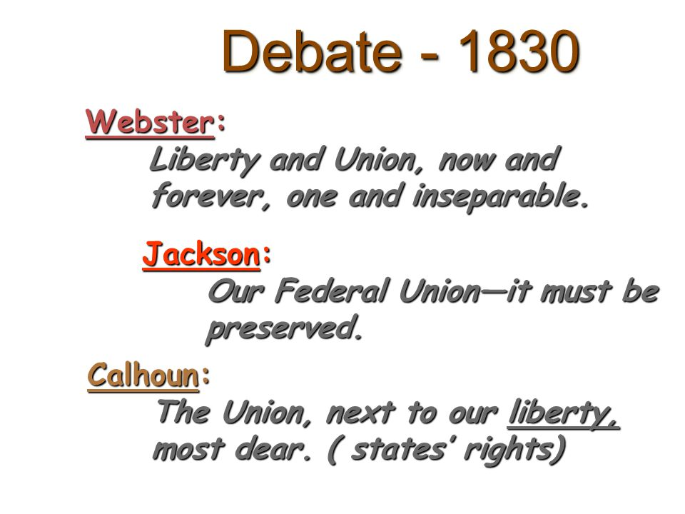 Debate - 1830 Webster: Liberty and Union, now and forever, one and inseparable. Jackson: Our Federal Union—it must be preserved.