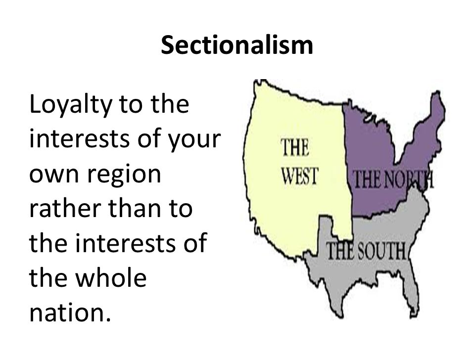 Sectionalism Loyalty to the interests of your own region rather than to the interests of the whole nation.
