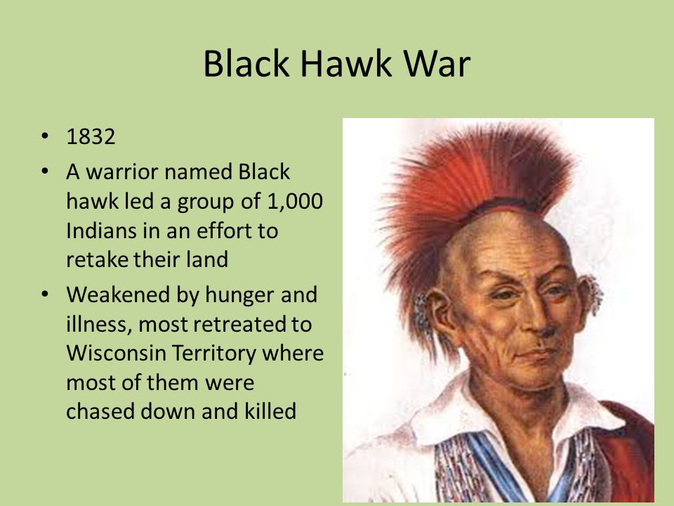 Black Hawk War 1832. A warrior named Black hawk led a group of 1,000 Indians in an effort to retake their land.