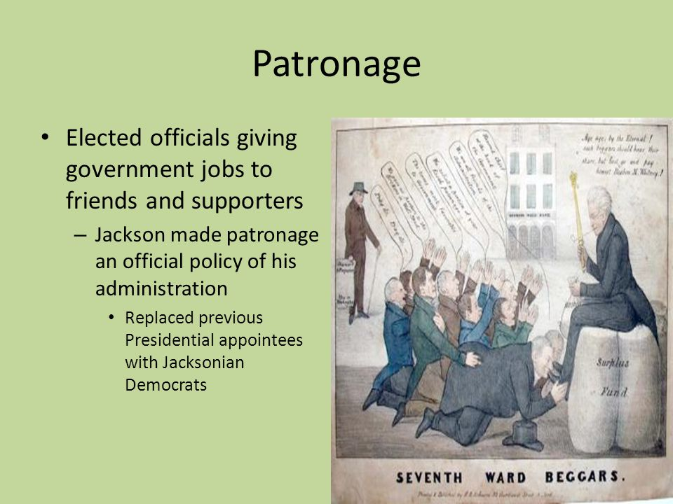 Patronage Elected officials giving government jobs to friends and supporters. Jackson made patronage an official policy of his administration.