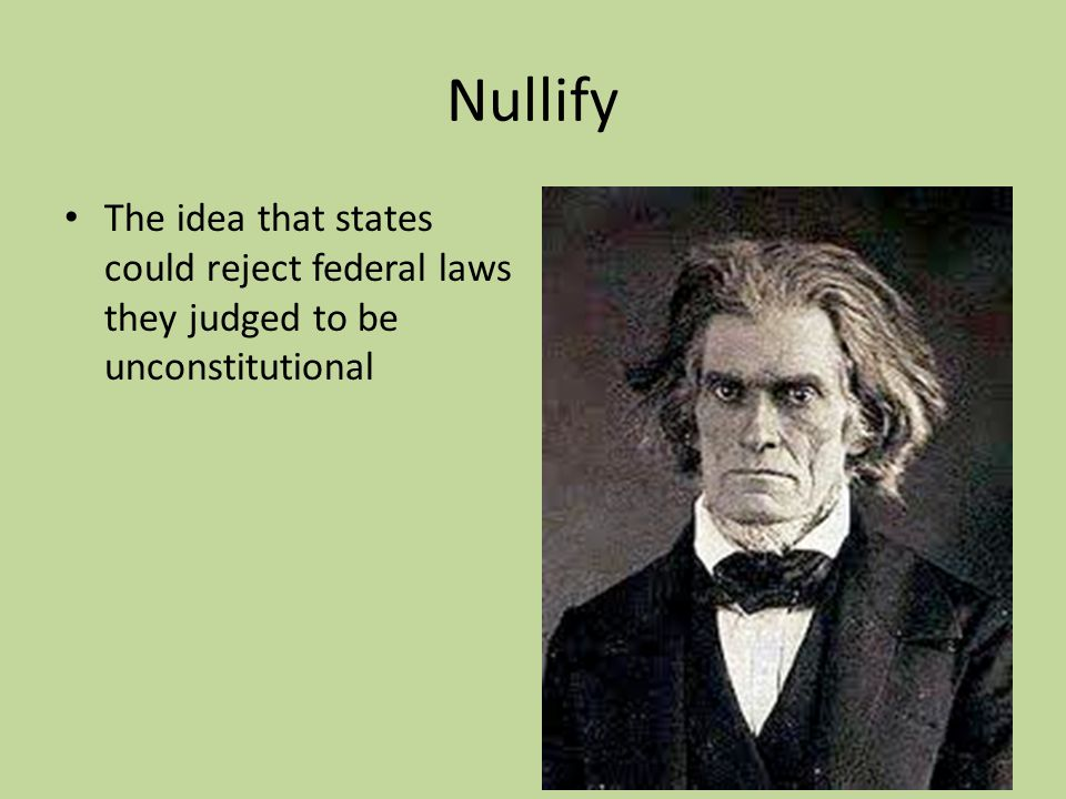 Nullify The idea that states could reject federal laws they judged to be unconstitutional
