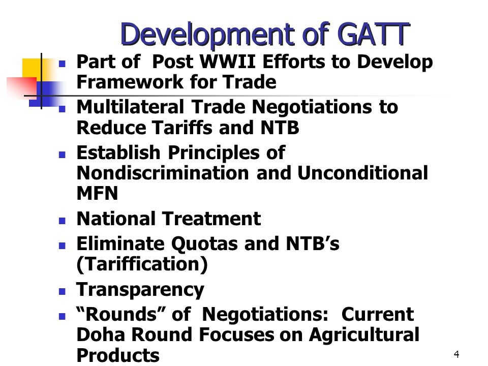 Development of GATT Part of Post WWII Efforts to Develop Framework for Trade. Multilateral Trade Negotiations to Reduce Tariffs and NTB.
