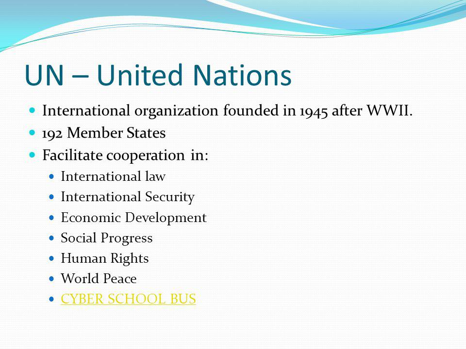 UN – United Nations International organization founded in 1945 after WWII. 192 Member States. Facilitate cooperation in: