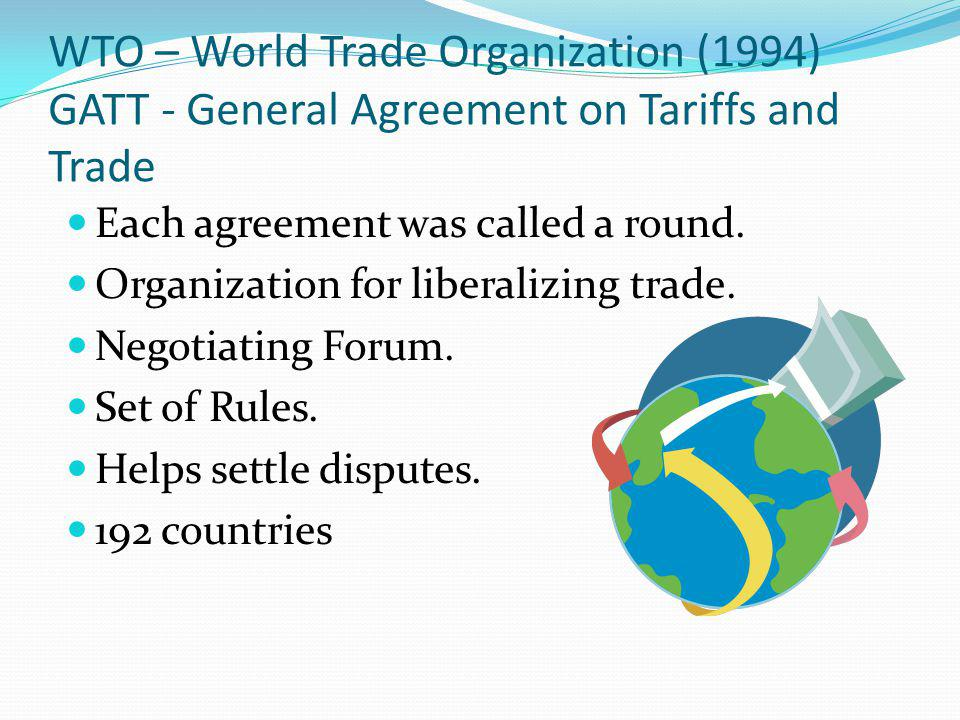 WTO – World Trade Organization (1994) GATT - General Agreement on Tariffs and Trade