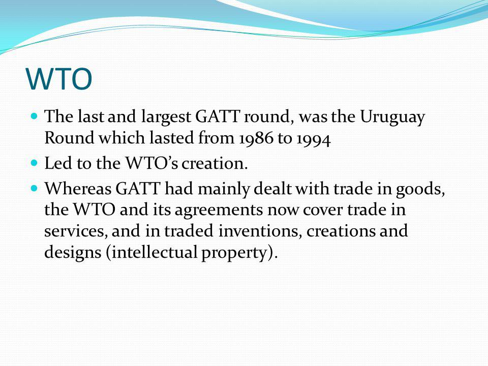 WTO The last and largest GATT round, was the Uruguay Round which lasted from 1986 to 1994. Led to the WTO's creation.