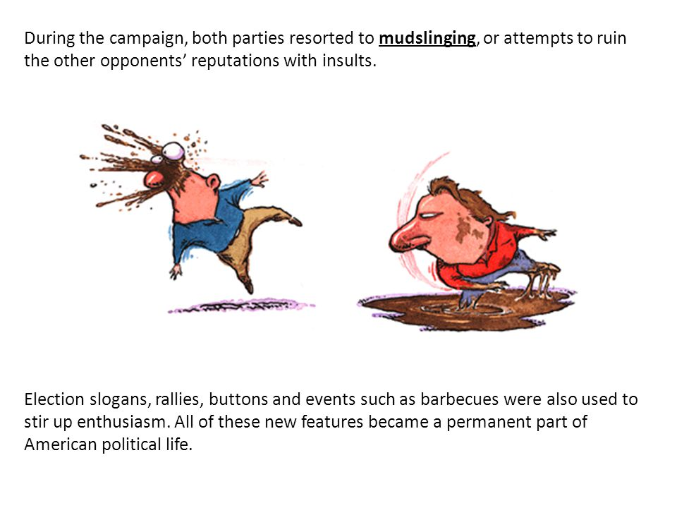 During the campaign, both parties resorted to mudslinging, or attempts to ruin the other opponents' reputations with insults.