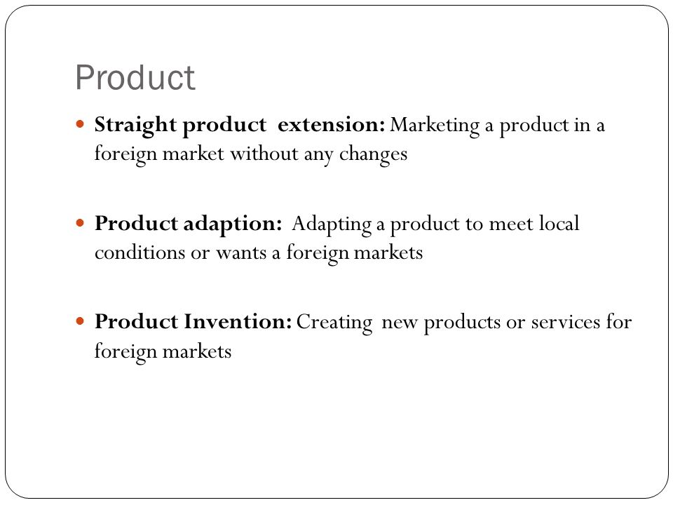 Product Straight product extension: Marketing a product in a foreign market without any changes.