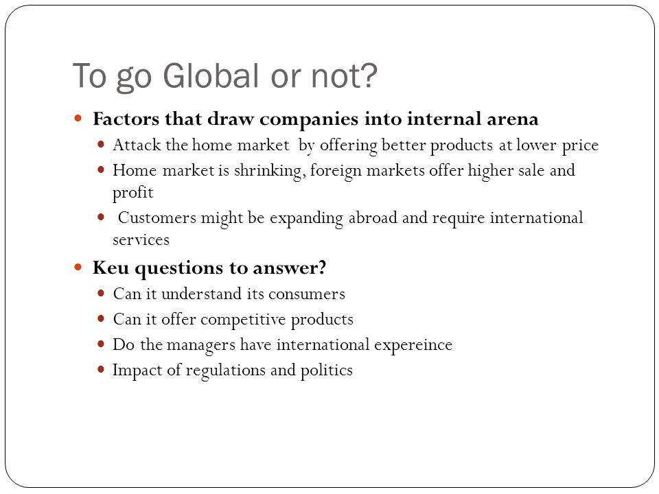 To go Global or not Factors that draw companies into internal arena