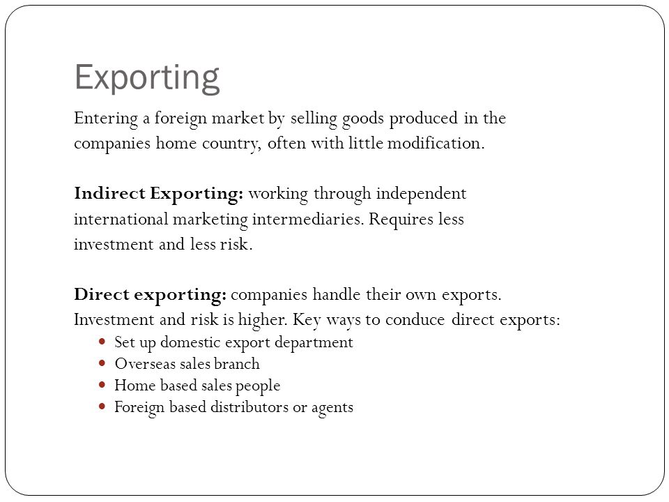 Exporting Entering a foreign market by selling goods produced in the